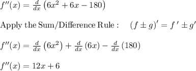 f''(x)=\frac{d}{dx}\left(6x^2+6x-180\right)\\\\\mathrm{Apply\:the\:Sum/Difference\:Rule}:\quad \left(f\pm g\right)'=f\:'\pm g'\\\\f''(x)=\frac{d}{dx}\left(6x^2\right)+\frac{d}{dx}\left(6x\right)-\frac{d}{dx}\left(180\right)\\\\f''(x) =12x+6