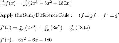 \frac{d}{dx}f(x) =\frac{d}{dx}(2x^3 + 3x^2 -180x) \\\\\mathrm{Apply\:the\:Sum/Difference\:Rule}:\quad \left(f\pm g\right)'=f\:'\pm g'\\\\f'(x)=\frac{d}{dx}\left(2x^3\right)+\frac{d}{dx}\left(3x^2\right)-\frac{d}{dx}\left(180x\right)\\\\f'(x) =6x^2+6x-180