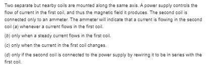 Two separate but nearby coils are mounted along the same axis. A power supply controls the flow of c